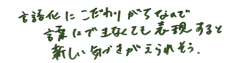 言語化にこだわりがちなのでことばにできなくても表現すると新しい気付きが得られそう。