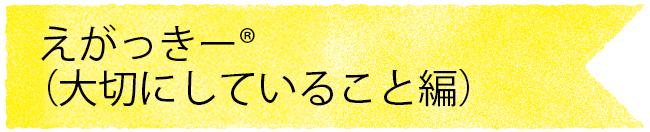 """""""えがっきー®大切にしていること編"""""""